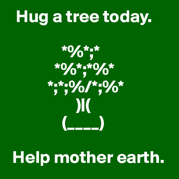 Hug a tree today.                   *%*;*                    *%*;*%*            *;*;%/*;%*                    )|(                (____)   Help mother earth.