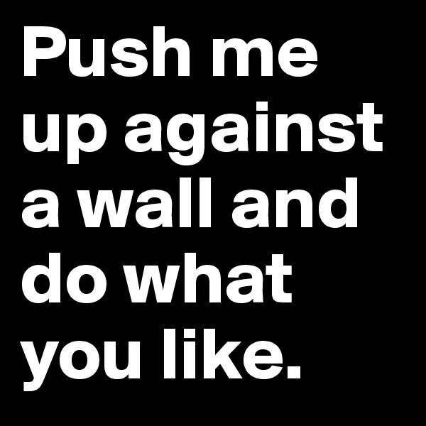 Push me up against a wall and do what you like.