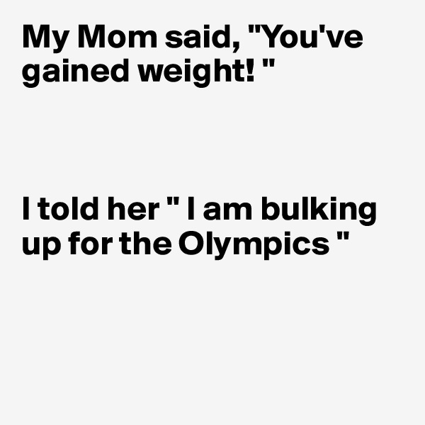 "My Mom said, ""You've gained weight! ""    I told her "" I am bulking up for the Olympics """