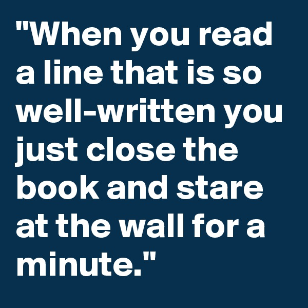 """When you read a line that is so well-written you just close the book and stare at the wall for a minute."""