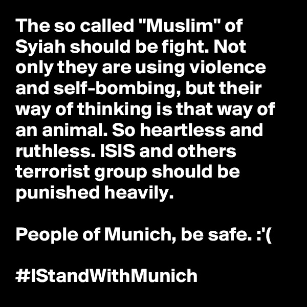 "The so called ""Muslim"" of Syiah should be fight. Not only they are using violence and self-bombing, but their way of thinking is that way of an animal. So heartless and ruthless. ISIS and others terrorist group should be punished heavily.  People of Munich, be safe. :'(  #IStandWithMunich"