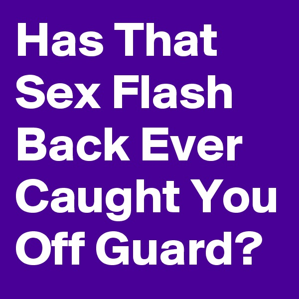 Has That Sex Flash Back Ever Caught You Off Guard?