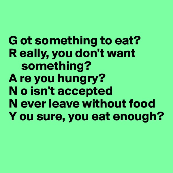 G ot something to eat? R eally, you don't want        something? A re you hungry? N o isn't accepted N ever leave without food Y ou sure, you eat enough?