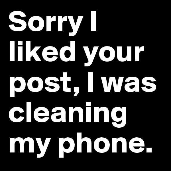 Sorry I liked your post, I was cleaning my phone.