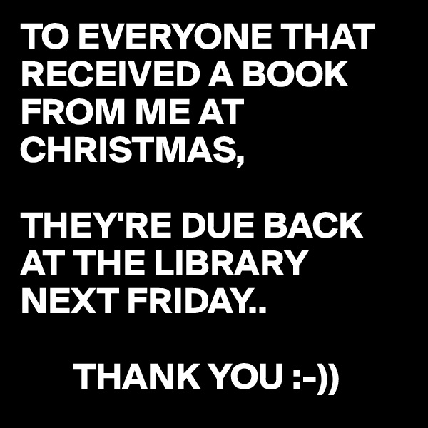 TO EVERYONE THAT RECEIVED A BOOK FROM ME AT CHRISTMAS,  THEY'RE DUE BACK AT THE LIBRARY NEXT FRIDAY..         THANK YOU :-))