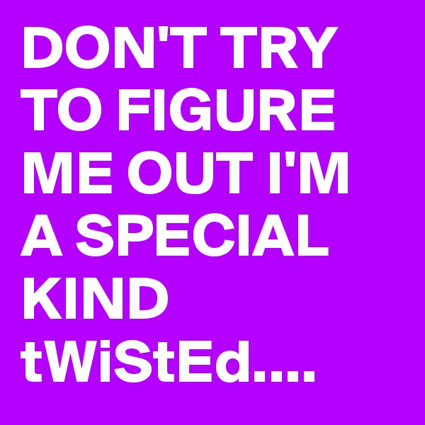 DON'T TRY TO FIGURE ME OUT I'M A SPECIAL KIND tWiStEd....