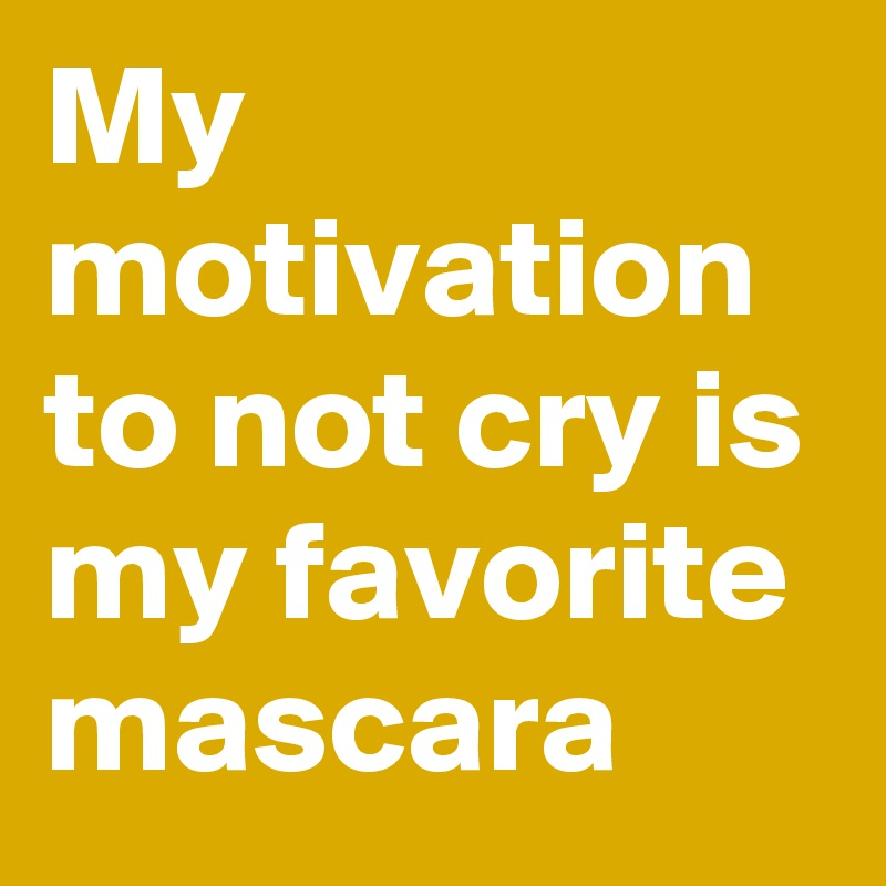 My motivation to not cry is my favorite mascara