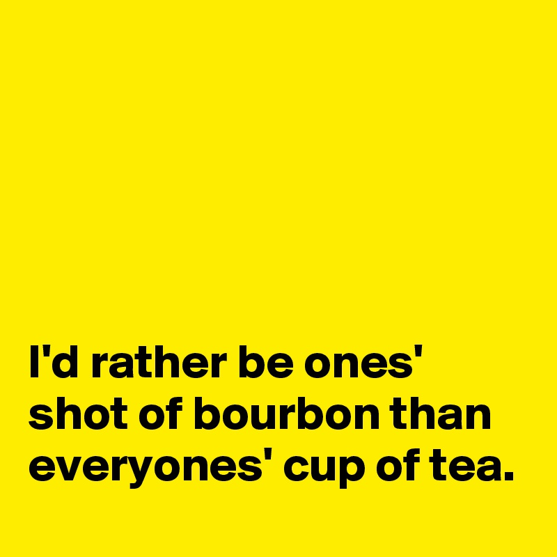 I'd rather be ones' shot of bourbon than everyones' cup of tea.