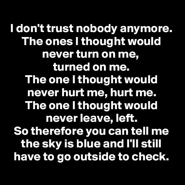I don't trust nobody anymore. The ones I thought would never turn on me,  turned on me. The one I thought would never hurt me, hurt me. The one I thought would never leave, left. So therefore you can tell me the sky is blue and I'll still have to go outside to check.