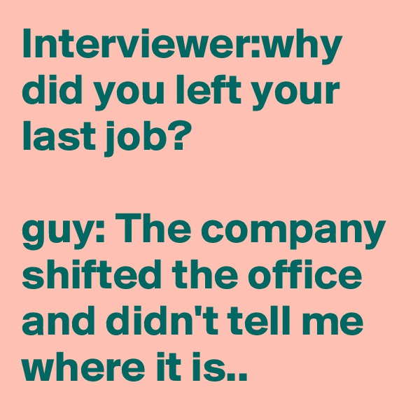 Interviewer:why did you left your last job?  guy: The company shifted the office and didn't tell me where it is..