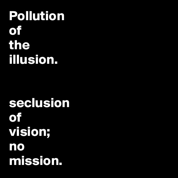 Pollution  of the illusion.    seclusion of vision;  no  mission.