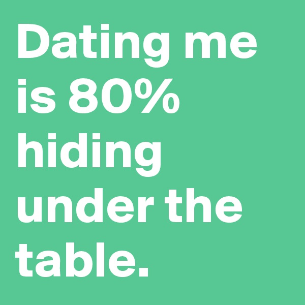 Dating me is 80% hiding under the table.