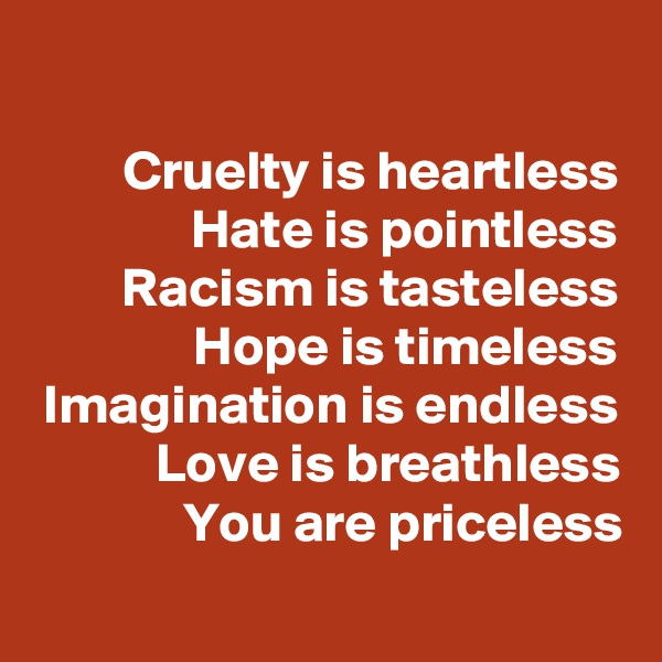 Cruelty is heartless Hate is pointless Racism is tasteless Hope is timeless Imagination is endless Love is breathless You are priceless