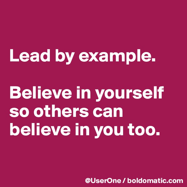 Lead by example.  Believe in yourself so others can believe in you too.
