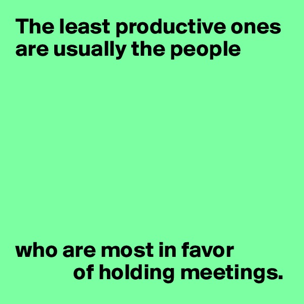 The least productive ones  are usually the people         who are most in favor              of holding meetings.