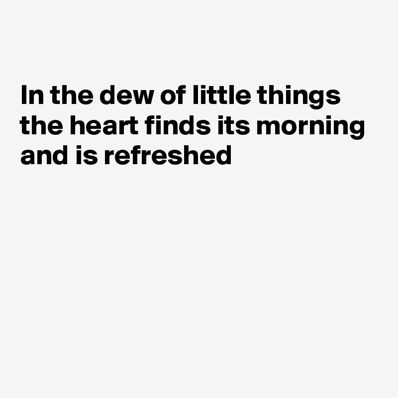 In the dew of little things the heart finds its morning and is refreshed