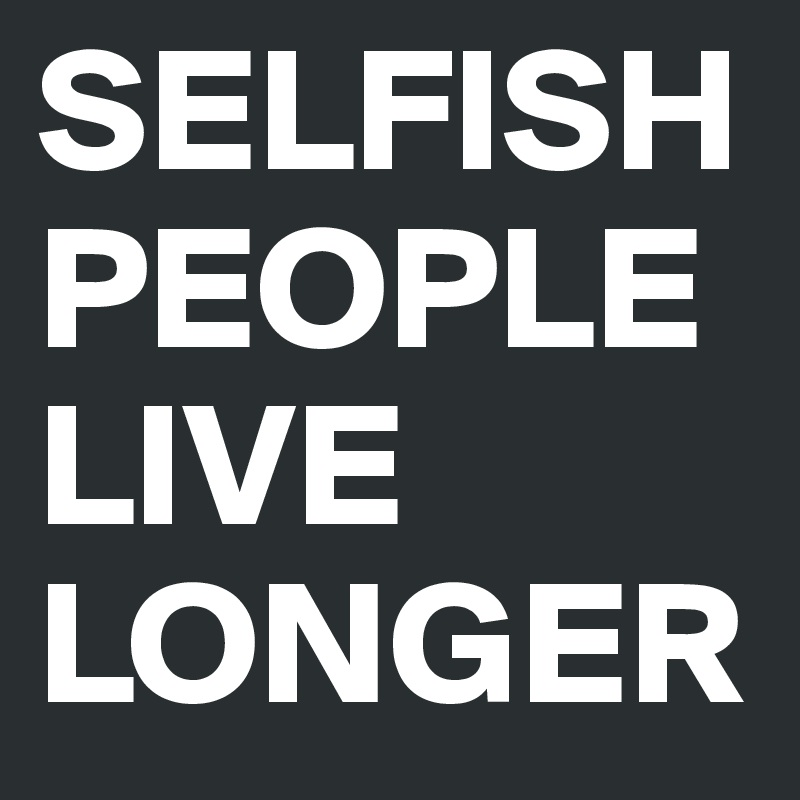 SELFISH PEOPLE LIVE LONGER