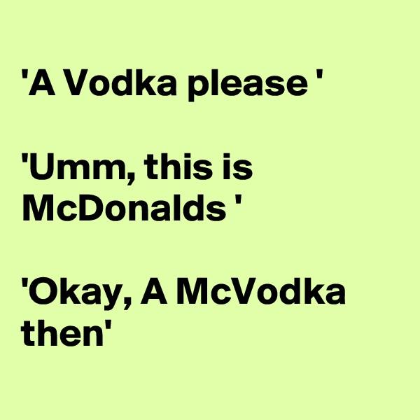 'A Vodka please '  'Umm, this is McDonalds '  'Okay, A McVodka then'