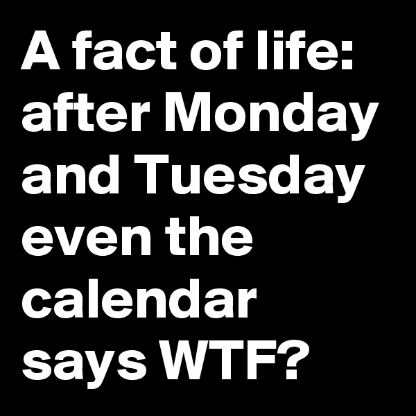 A fact of life: after Monday and Tuesday even the calendar says WTF?