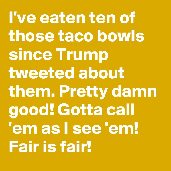 I've eaten ten of those taco bowls since Trump tweeted about them. Pretty damn good! Gotta call 'em as I see 'em! Fair is fair!