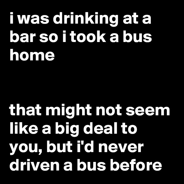 i was drinking at a bar so i took a bus home   that might not seem like a big deal to you, but i'd never driven a bus before