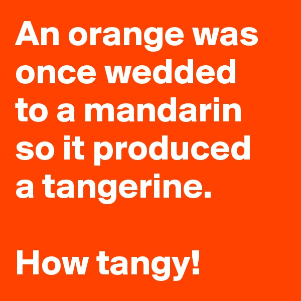 An orange was once wedded to a mandarin so it produced a tangerine.  How tangy!