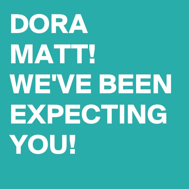 DORA MATT! WE'VE BEEN EXPECTING YOU!