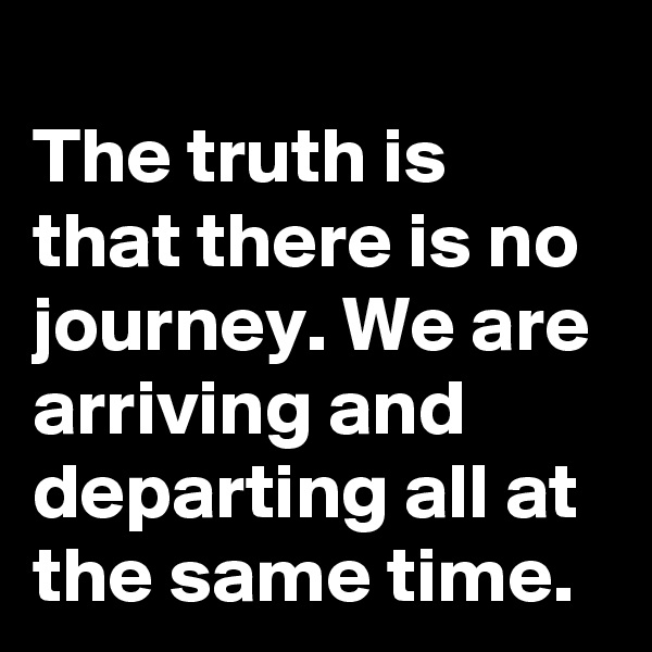 The truth is that there is no journey. We are arriving and departing all at the same time.