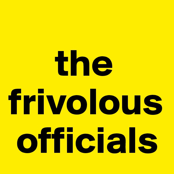 the frivolous     officials