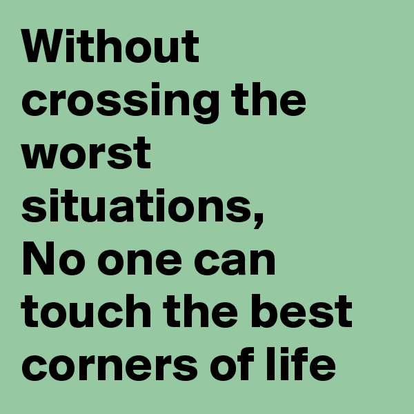 Without crossing the worst situations, No one can touch the best corners of life
