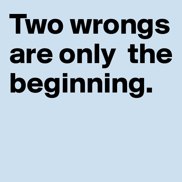 Two wrongs are only  the beginning.