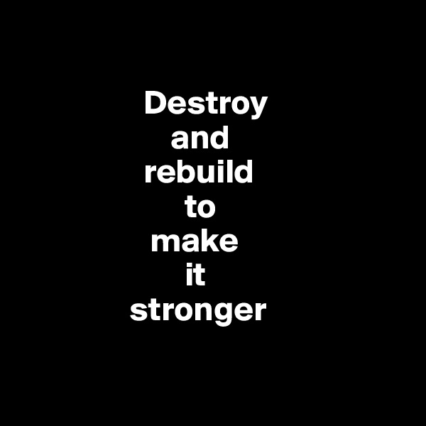 Destroy                       and                    rebuild                         to                     make                          it                  stronger