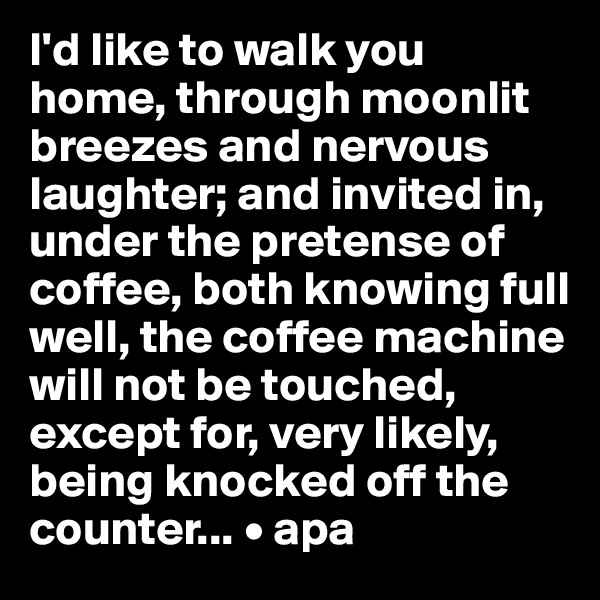 I'd like to walk you home, through moonlit breezes and nervous laughter; and invited in, under the pretense of coffee, both knowing full well, the coffee machine will not be touched, except for, very likely, being knocked off the counter... • apa