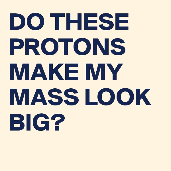 DO THESE PROTONS MAKE MY MASS LOOK BIG?