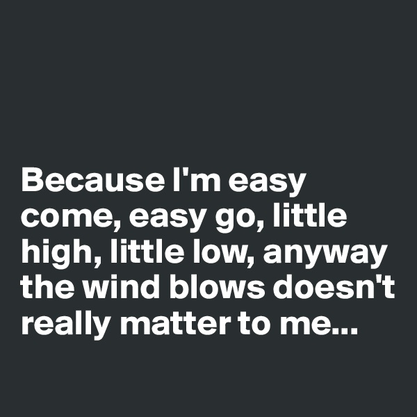 Because I'm easy come, easy go, little high, little low, anyway the wind blows doesn't really matter to me...
