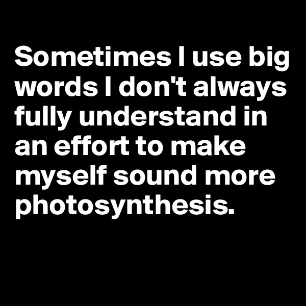 Sometimes I use big words I don't always fully understand in an effort to make myself sound more photosynthesis.