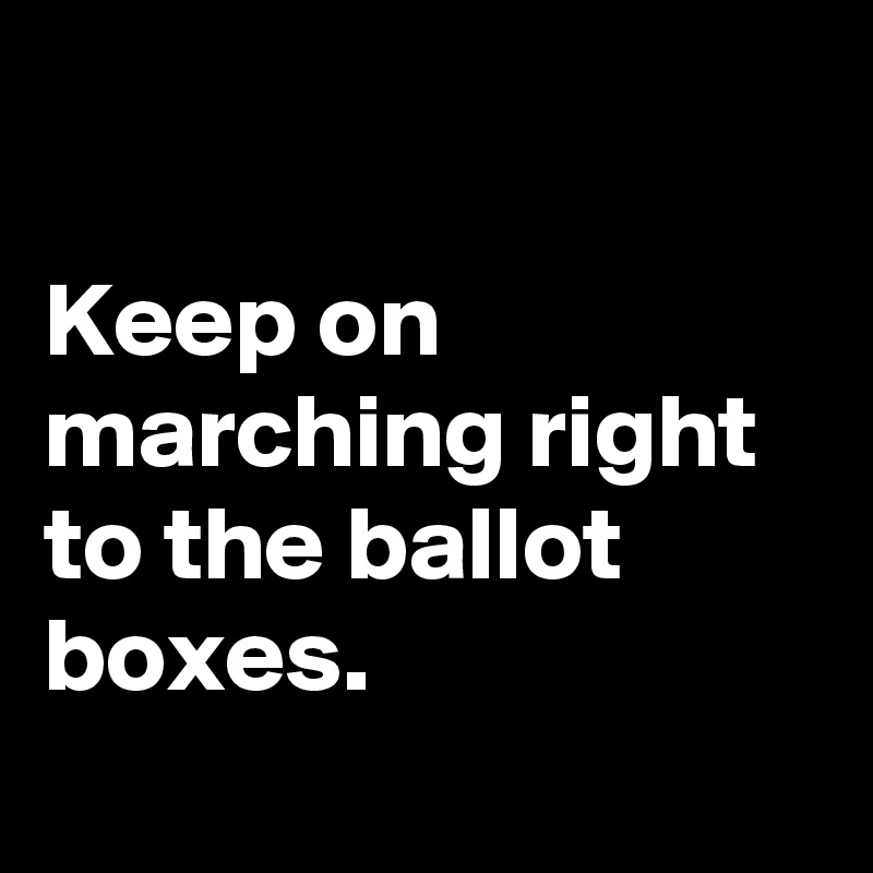 Keep on marching right to the ballot boxes.