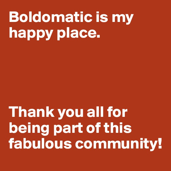 Boldomatic is my happy place.      Thank you all for being part of this fabulous community!