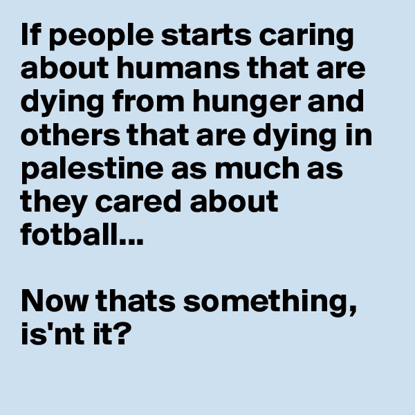 If people starts caring about humans that are dying from hunger and others that are dying in palestine as much as they cared about  fotball...  Now thats something, is'nt it?