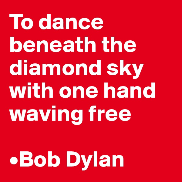 To dance beneath the diamond sky with one hand waving free  •Bob Dylan