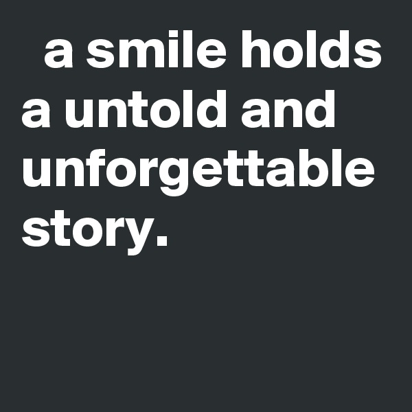 a smile holds a untold and unforgettable story.