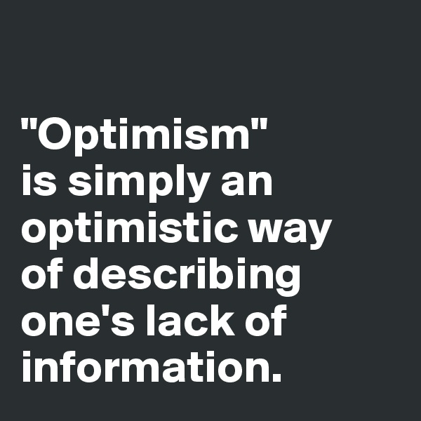 """Optimism""  is simply an optimistic way  of describing one's lack of information."