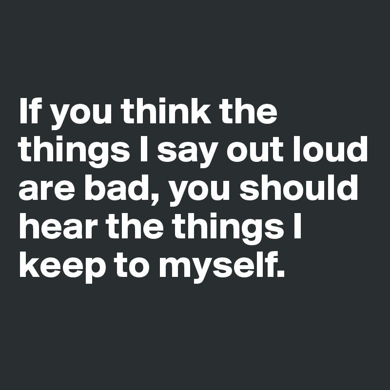 If you think the things I say out loud are bad, you should hear the things I keep to myself.