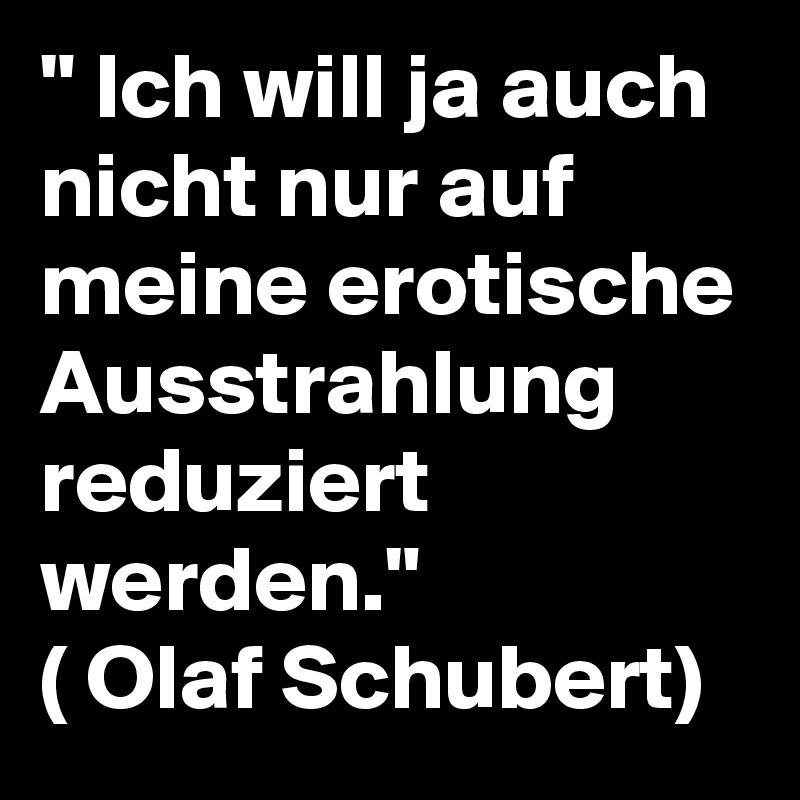 """"""" Ich will ja auch nicht nur auf meine erotische Ausstrahlung reduziert werden."""" ( Olaf Schubert)"""