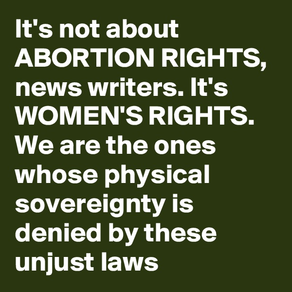 It's not about ABORTION RIGHTS, news writers. It's WOMEN'S RIGHTS. We are the ones whose physical sovereignty is denied by these unjust laws