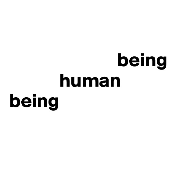 being              human being