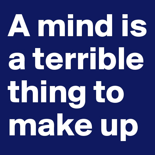 A mind is a terrible thing to make up