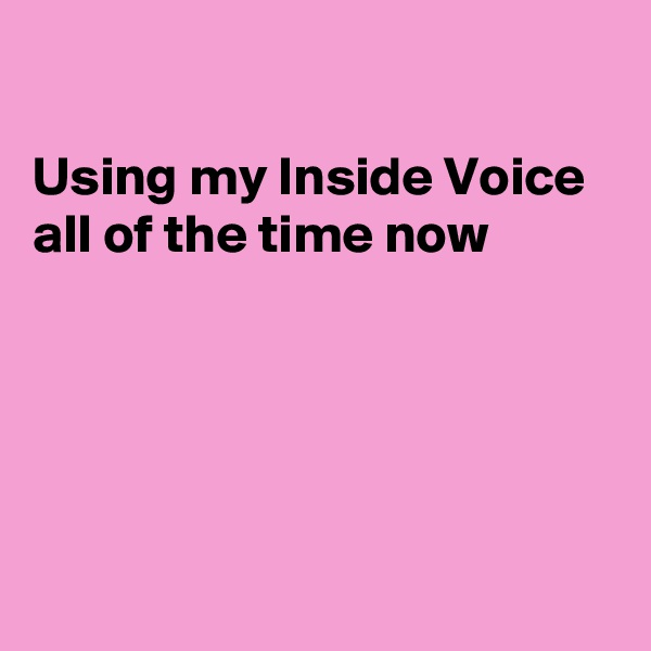 Using my Inside Voice all of the time now