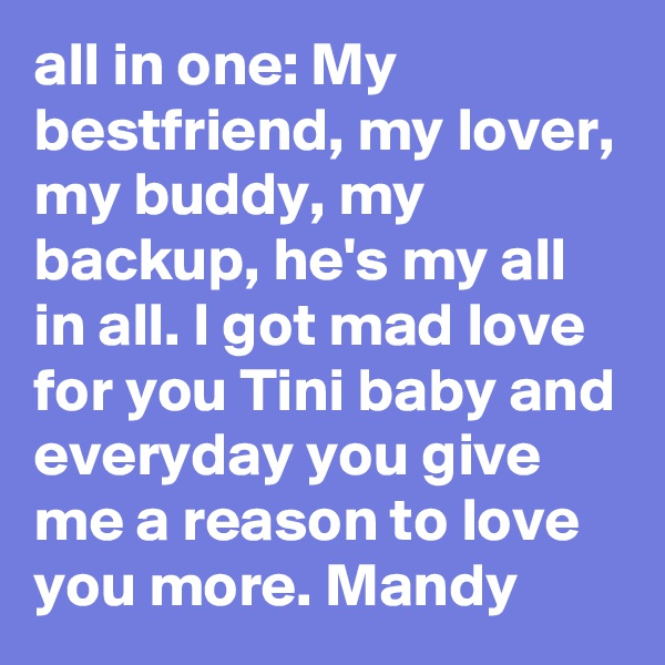 all in one: My bestfriend, my lover, my buddy, my backup, he's my all in all. I got mad love for you Tini baby and everyday you give me a reason to love you more. Mandy