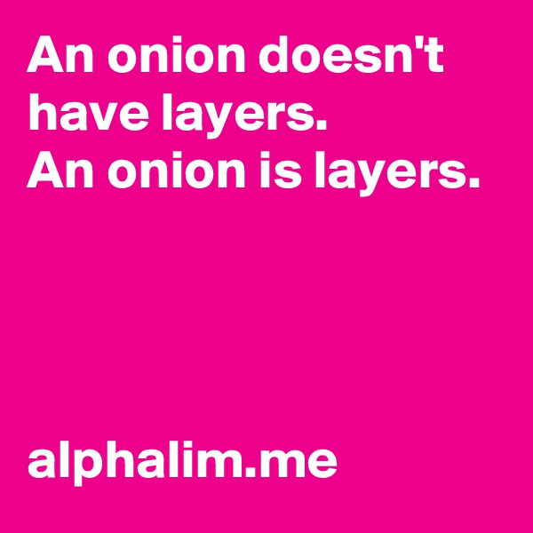 An onion doesn't have layers.  An onion is layers.      alphalim.me